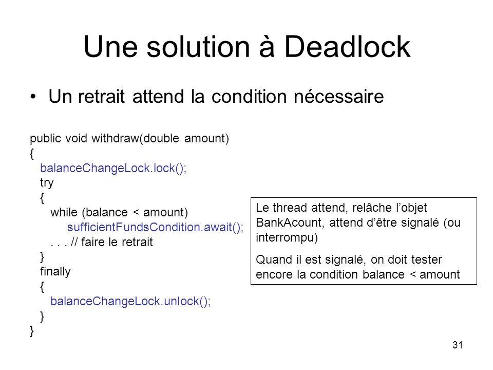 31 Une solution à Deadlock Un retrait attend la condition nécessaire public void withdraw(double amount) { balanceChangeLock.lock(); try { while (bala