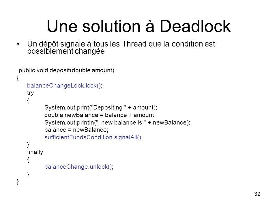 32 Une solution à Deadlock Un dépôt signale à tous les Thread que la condition est possiblement changée public void deposit(double amount) { balanceCh