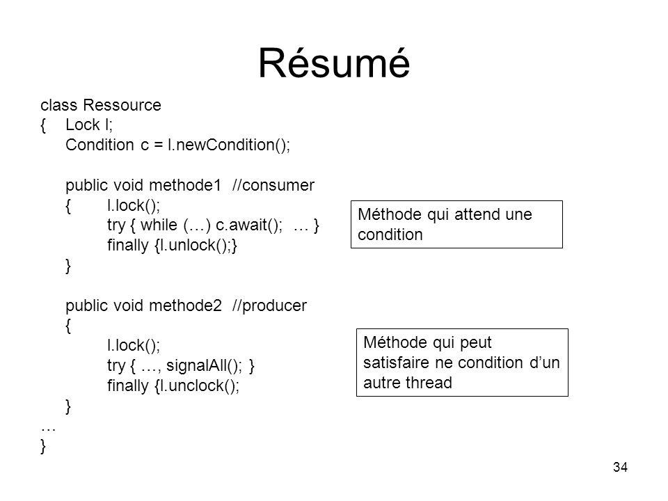 34 Résumé class Ressource { Lock l; Condition c = l.newCondition(); public void methode1 //consumer {l.lock(); try { while (…) c.await(); … } finally