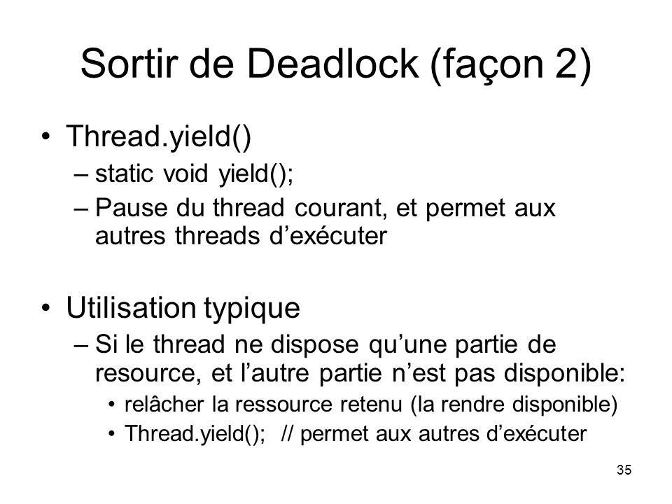 35 Sortir de Deadlock (façon 2) Thread.yield() –static void yield(); –Pause du thread courant, et permet aux autres threads dexécuter Utilisation typi