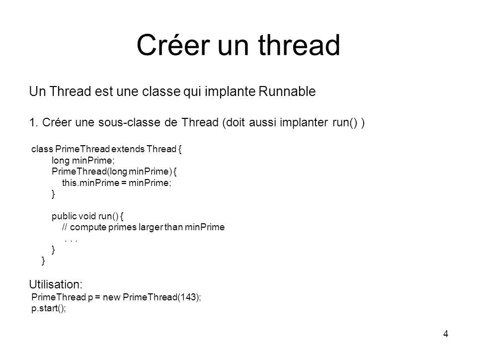4 Créer un thread Un Thread est une classe qui implante Runnable 1. Créer une sous-classe de Thread (doit aussi implanter run() ) class PrimeThread ex