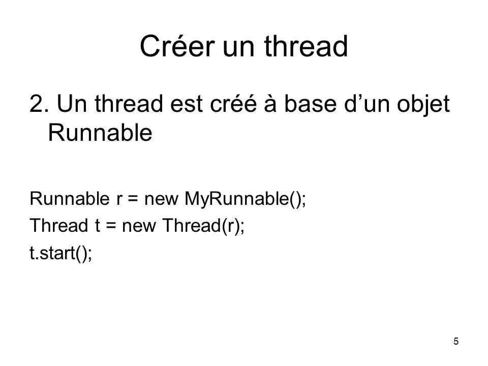 5 Créer un thread 2. Un thread est créé à base dun objet Runnable Runnable r = new MyRunnable(); Thread t = new Thread(r); t.start();