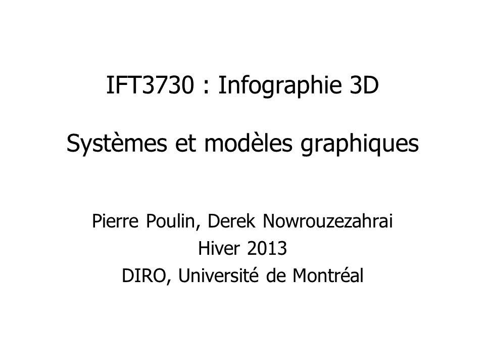 IFT3730 : Infographie 3D Systèmes et modèles graphiques Pierre Poulin, Derek Nowrouzezahrai Hiver 2013 DIRO, Université de Montréal