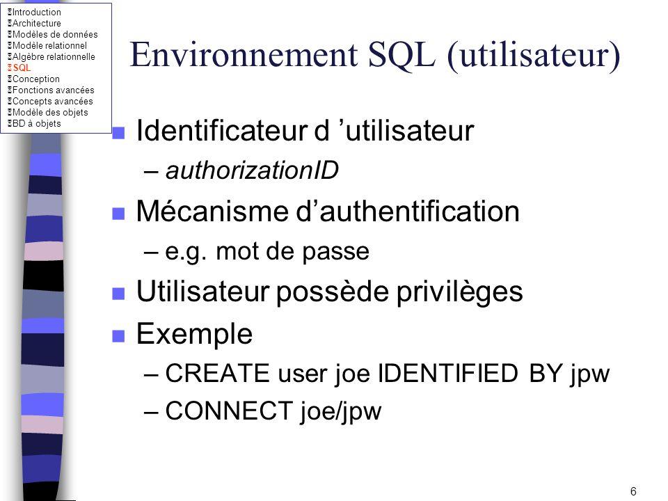 Introduction Architecture Modèles de données Modèle relationnel Algèbre relationnelle SQL Conception Fonctions avancées Concepts avancées Modèle des objets BD à objets 17 Type SQL (Oracle) n NUMBER(p,[c]) –numérique exact; p entre 1 et 38, c doit être entre -84 et +127 (défaut, c =0) VARCHAR2(n) : n 4000 n RAW(n) : –Binaire de taille n octets (n 2000 ) n LONG(n) : –Chaîne de caractères de taille variable (n 2G).