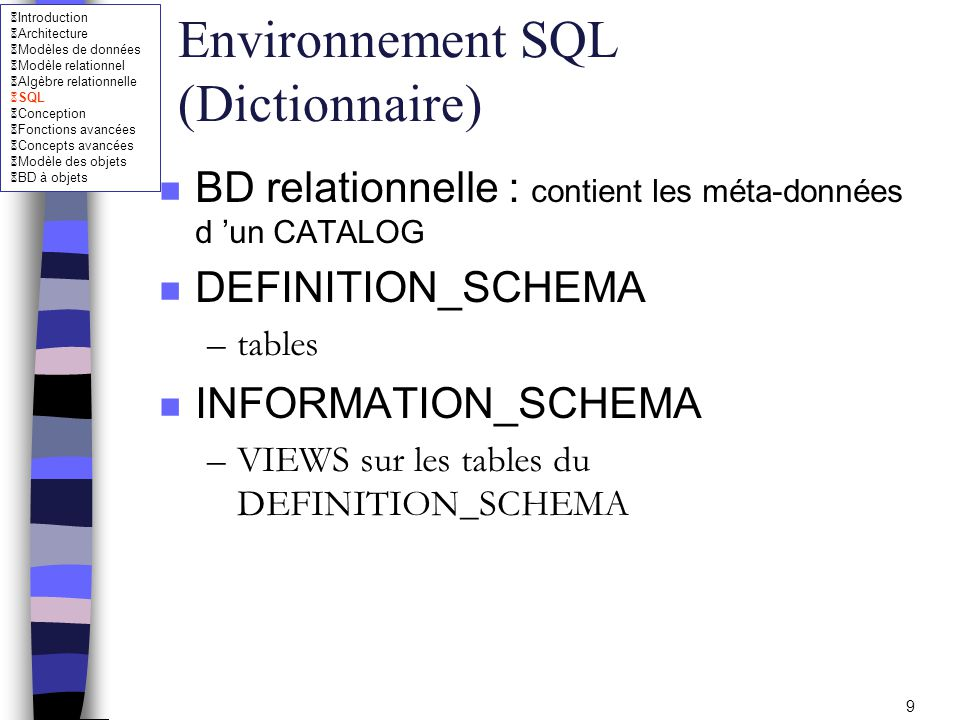 Introduction Architecture Modèles de données Modèle relationnel Algèbre relationnelle SQL Conception Fonctions avancées Concepts avancées Modèle des objets BD à objets 10 Environnement SQL (Dictionnaire) n SCHEMATA –les SCHEMA créés par CURRENT_USER n DOMAINS –les DOMAIN accessibles par CURRENT_USER ou PUBLIC n TABLES –les noms des tables accessibles par CURRENT_USER ou PUBLIC n VIEWS –les vues accessibles par CURRENT_USER ou PUBLIC n COLUMNS –les colonnes des TABLE accessibles par CURRENT_USER ou PUBLIC n TABLE_CONSTRAINTS –contraintes des TABLE créées par CURRENT_USER n CHECK_CONSTRAINTS –contraintes CHECK des TABLE créées par CURRENT_USER n TABLE_PRIVILEGES –privilèges accordés par CURRENT_USER, à CURRENT_USER, ou à PUBLIC