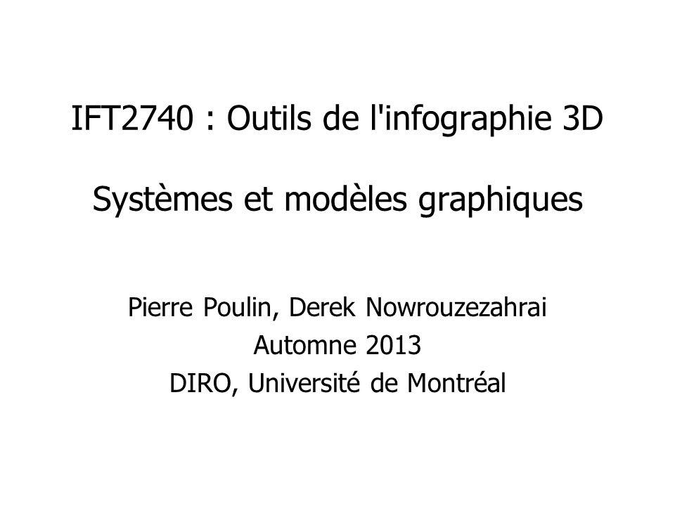IFT2740 : Outils de l'infographie 3D Systèmes et modèles graphiques Pierre Poulin, Derek Nowrouzezahrai Automne 2013 DIRO, Université de Montréal