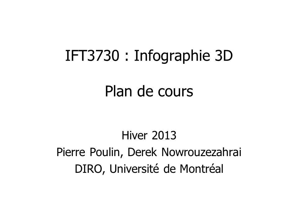 IFT3730 : Infographie 3D Plan de cours Hiver 2013 Pierre Poulin, Derek Nowrouzezahrai DIRO, Université de Montréal