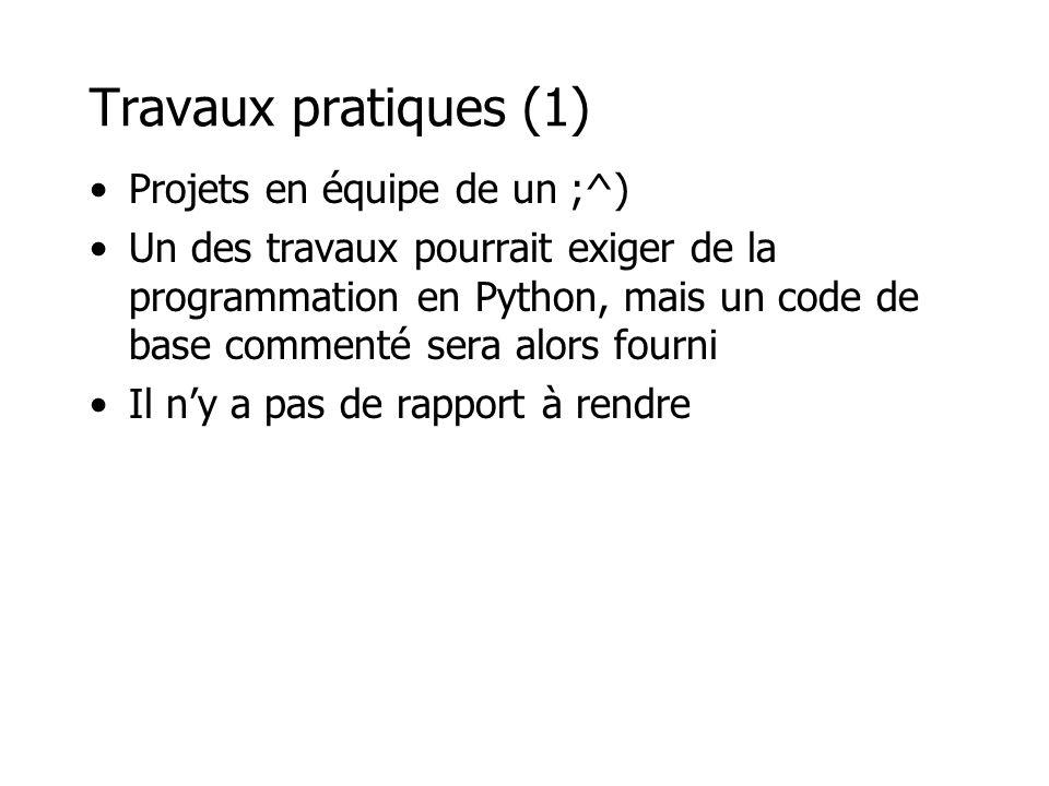 Travaux pratiques (1) Projets en équipe de un ;^) Un des travaux pourrait exiger de la programmation en Python, mais un code de base commenté sera alo