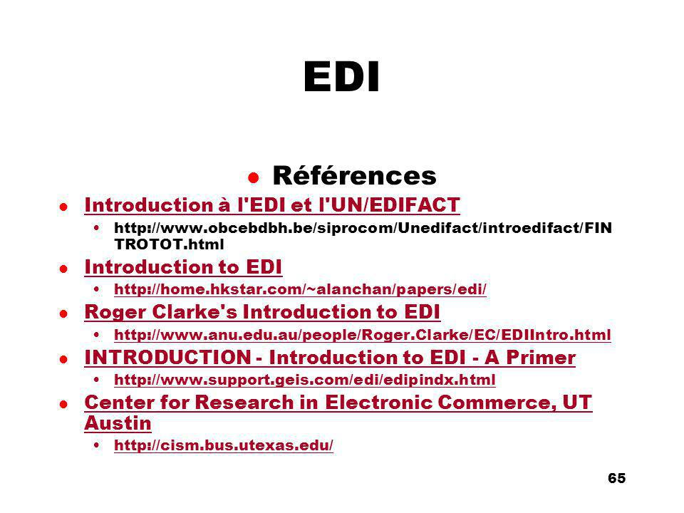 An Introduction to distributed applications and ecommerce 65 65 EDI l Références l Introduction à l EDI et l UN/EDIFACT Introduction à l EDI et l UN/EDIFACT http://www.obcebdbh.be/siprocom/Unedifact/introedifact/FIN TROTOT.html l Introduction to EDI Introduction to EDI http://home.hkstar.com/~alanchan/papers/edi/ l Roger Clarke s Introduction to EDI Roger Clarke s Introduction to EDI http://www.anu.edu.au/people/Roger.Clarke/EC/EDIIntro.html l INTRODUCTION - Introduction to EDI - A Primer INTRODUCTION - Introduction to EDI - A Primer http://www.support.geis.com/edi/edipindx.html l Center for Research in Electronic Commerce, UT Austin Center for Research in Electronic Commerce, UT Austin http://cism.bus.utexas.edu/