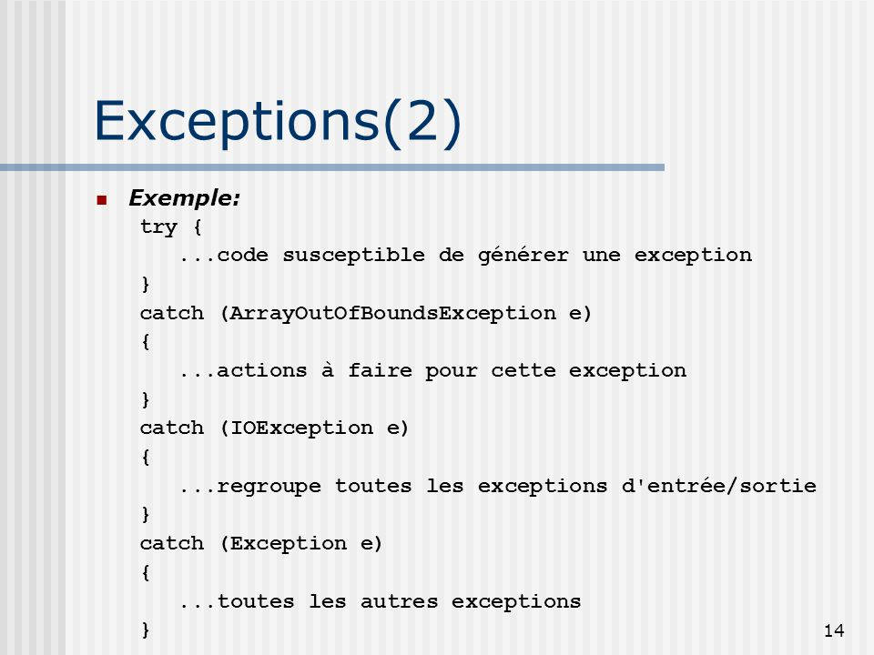 14 Exceptions(2) Exemple: try {...code susceptible de générer une exception } catch (ArrayOutOfBoundsException e) {...actions à faire pour cette excep