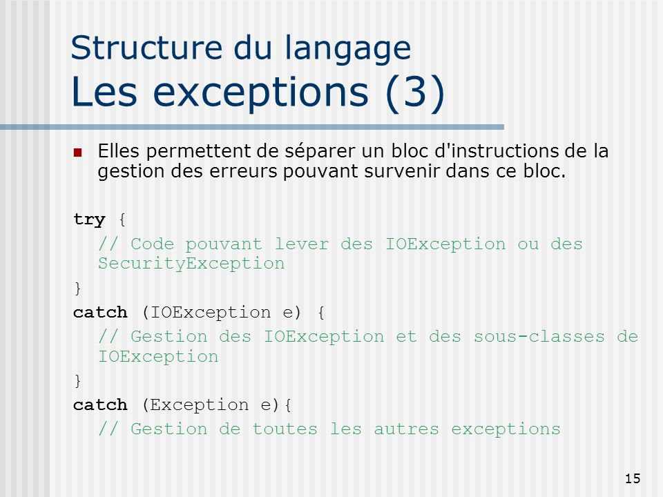 15 Structure du langage Les exceptions (3) Elles permettent de séparer un bloc d instructions de la gestion des erreurs pouvant survenir dans ce bloc.