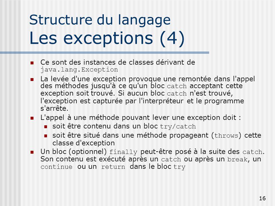 16 Structure du langage Les exceptions (4) Ce sont des instances de classes dérivant de java.lang.Exception La levée d une exception provoque une remontée dans l appel des méthodes jusqu à ce qu un bloc catch acceptant cette exception soit trouvé.