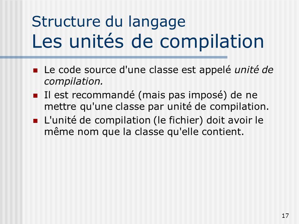 17 Structure du langage Les unités de compilation Le code source d une classe est appelé unité de compilation.