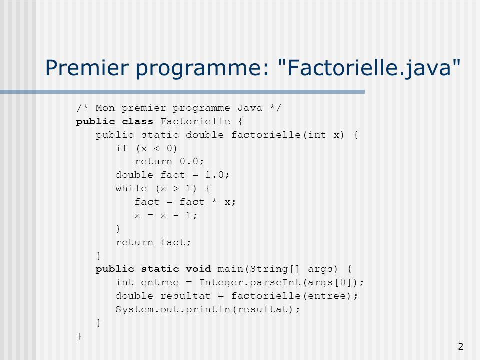 2 Premier programme: Factorielle.java /* Mon premier programme Java */ public class Factorielle { public static double factorielle(int x) { if (x < 0) return 0.0; double fact = 1.0; while (x > 1) { fact = fact * x; x = x - 1; } return fact; } public static void main(String[] args) { int entree = Integer.parseInt(args[0]); double resultat = factorielle(entree); System.out.println(resultat); }