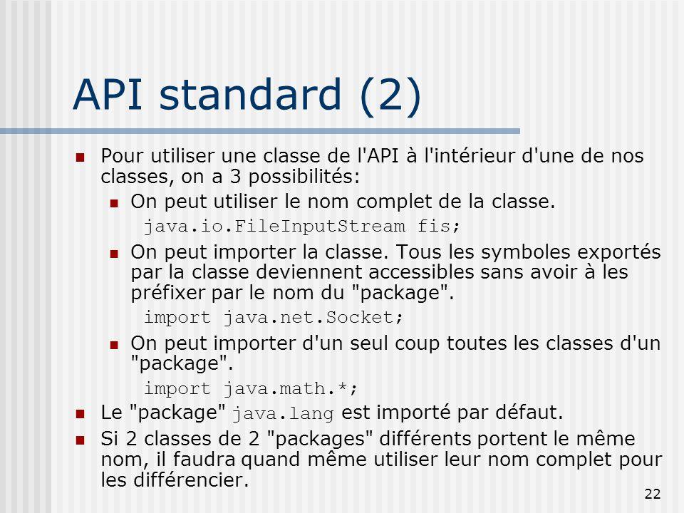 22 API standard (2) Pour utiliser une classe de l API à l intérieur d une de nos classes, on a 3 possibilités: On peut utiliser le nom complet de la classe.