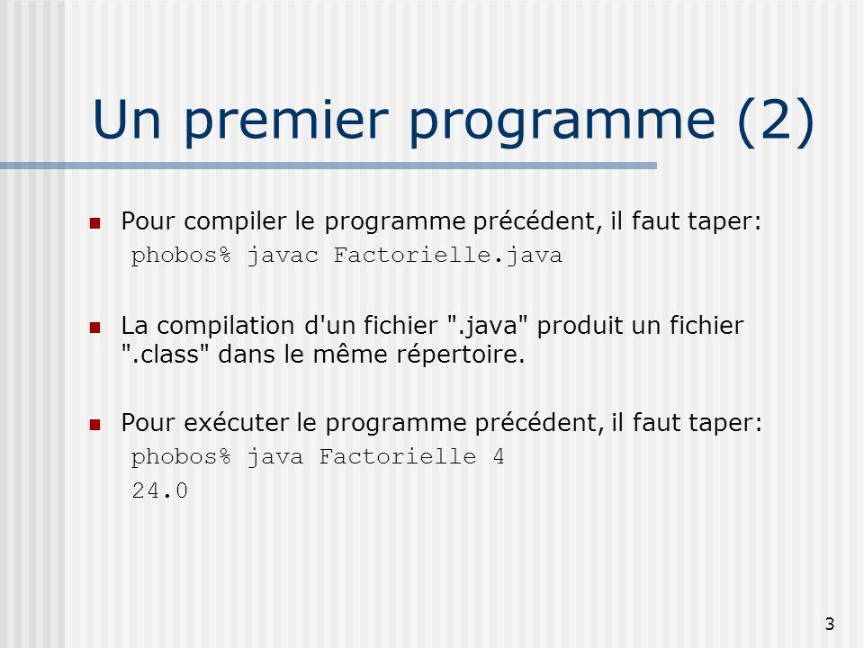 3 Un premier programme (2) Pour compiler le programme précédent, il faut taper: phobos% javac Factorielle.java La compilation d un fichier .java produit un fichier .class dans le même répertoire.