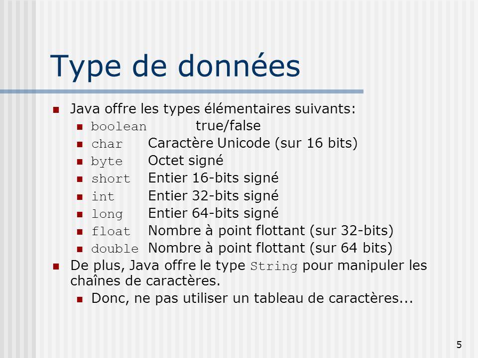 5 Type de données Java offre les types élémentaires suivants: boolean true/false char Caractère Unicode (sur 16 bits) byte Octet signé short Entier 16-bits signé int Entier 32-bits signé long Entier 64-bits signé float Nombre à point flottant (sur 32-bits) double Nombre à point flottant (sur 64 bits) De plus, Java offre le type String pour manipuler les chaînes de caractères.