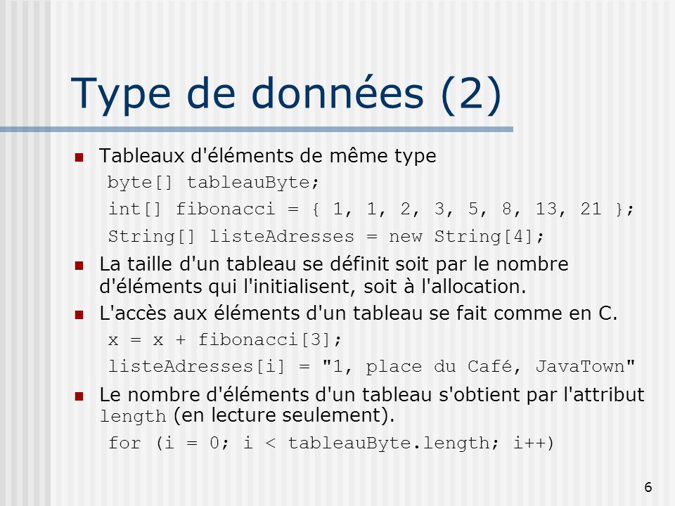 6 Type de données (2) Tableaux d éléments de même type byte[] tableauByte; int[] fibonacci = { 1, 1, 2, 3, 5, 8, 13, 21 }; String[] listeAdresses = new String[4]; La taille d un tableau se définit soit par le nombre d éléments qui l initialisent, soit à l allocation.