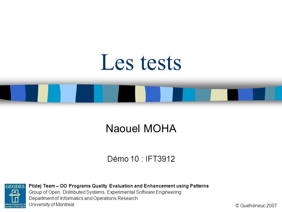 Naouel MOHA © Guéhéneuc 2007 Ptidej Team – OO Programs Quality Evaluation and Enhancement using Patterns Group of Open, Distributed Systems, Experimental Software Engineering Department of Informatics and Operations Research University of Montreal GEODES Les tests Démo 10 : IFT3912