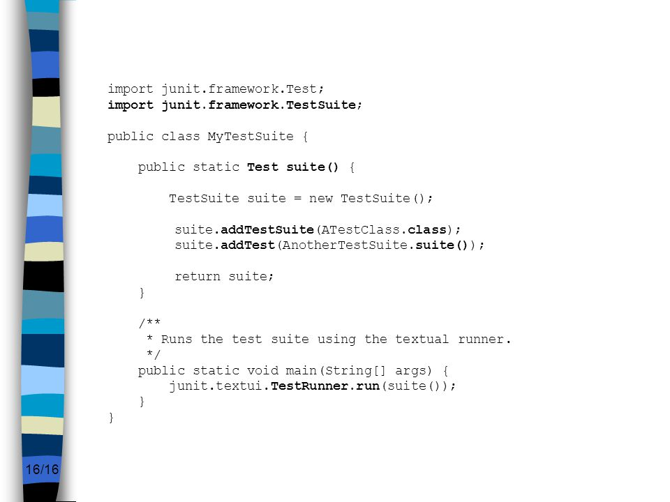 16/16 import junit.framework.Test; import junit.framework.TestSuite; public class MyTestSuite { public static Test suite() { TestSuite suite = new TestSuite(); suite.addTestSuite(ATestClass.class); suite.addTest(AnotherTestSuite.suite()); return suite; } /** * Runs the test suite using the textual runner.