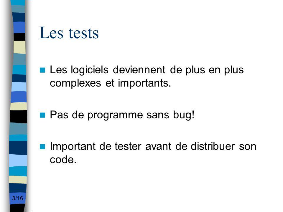 3/16 Les tests Les logiciels deviennent de plus en plus complexes et importants. Pas de programme sans bug! Important de tester avant de distribuer so
