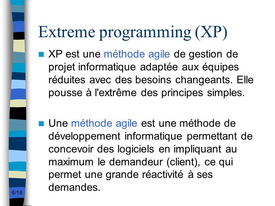 6/16 Extreme programming (XP) XP est une méthode agile de gestion de projet informatique adaptée aux équipes réduites avec des besoins changeants. Ell