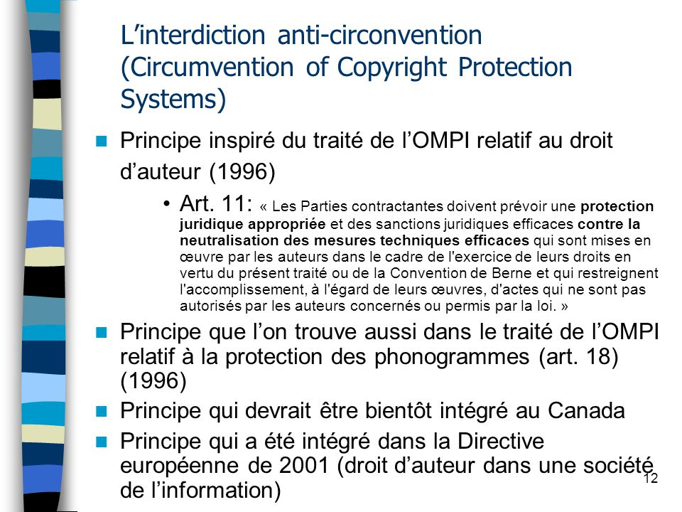 12 Linterdiction anti-circonvention (Circumvention of Copyright Protection Systems) Principe inspiré du traité de lOMPI relatif au droit dauteur (1996) Art.