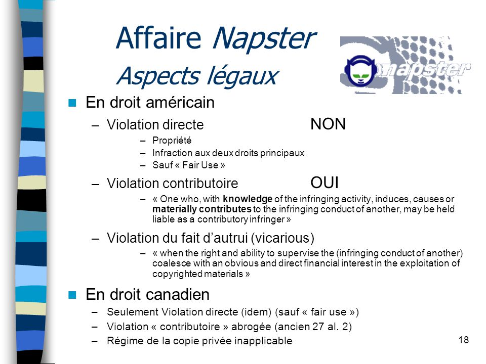 18 Affaire Napster Aspects légaux En droit américain –Violation directe NON –Propriété –Infraction aux deux droits principaux –Sauf « Fair Use » –Violation contributoire OUI –« One who, with knowledge of the infringing activity, induces, causes or materially contributes to the infringing conduct of another, may be held liable as a contributory infringer » –Violation du fait dautrui (vicarious) –« when the right and ability to supervise the (infringing conduct of another) coalesce with an obvious and direct financial interest in the exploitation of copyrighted materials » En droit canadien –Seulement Violation directe (idem) (sauf « fair use ») –Violation « contributoire » abrogée (ancien 27 al.
