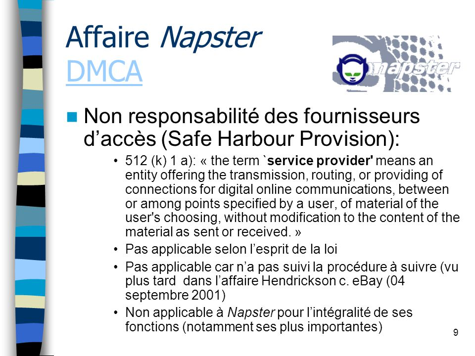 9 Non responsabilité des fournisseurs daccès (Safe Harbour Provision): 512 (k) 1 a): « the term `service provider means an entity offering the transmission, routing, or providing of connections for digital online communications, between or among points specified by a user, of material of the user s choosing, without modification to the content of the material as sent or received.