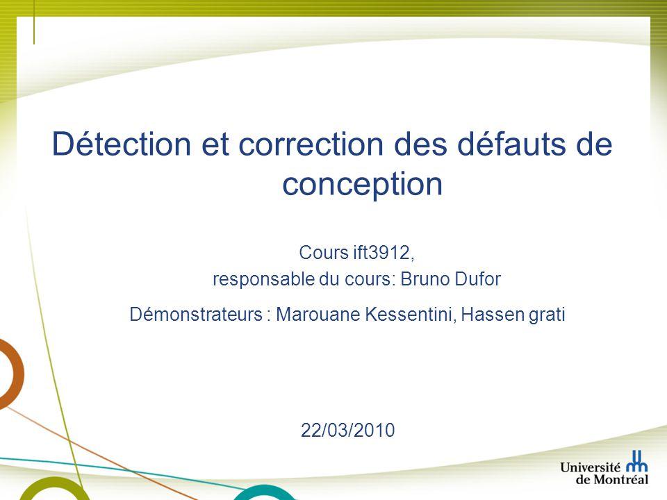 Détection et correction des défauts de conception Démonstrateurs : Marouane Kessentini, Hassen grati Cours ift3912, responsable du cours: Bruno Dufor 22/03/2010