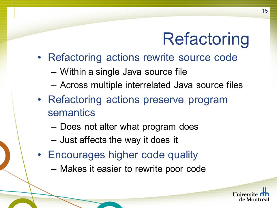 15 Refactoring Refactoring actions rewrite source code –Within a single Java source file –Across multiple interrelated Java source files Refactoring a