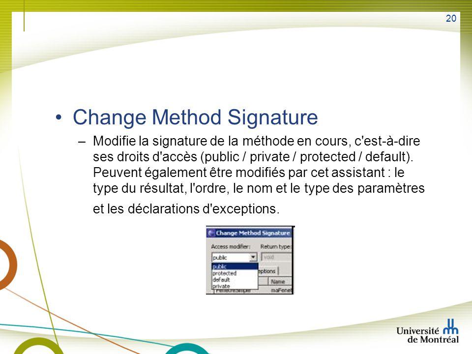 20 Change Method Signature –Modifie la signature de la méthode en cours, c est-à-dire ses droits d accès (public / private / protected / default).