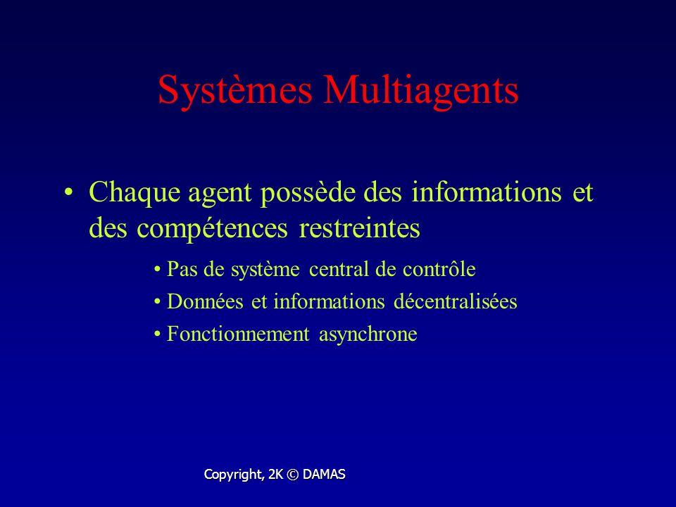 Systèmes Multiagents Chaque agent possède des informations et des compétences restreintes Copyright, 2K © DAMAS Pas de système central de contrôle Données et informations décentralisées Fonctionnement asynchrone