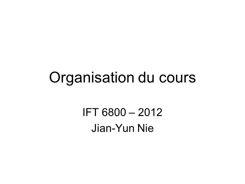 Organisation du cours IFT 6800 – 2012 Jian-Yun Nie