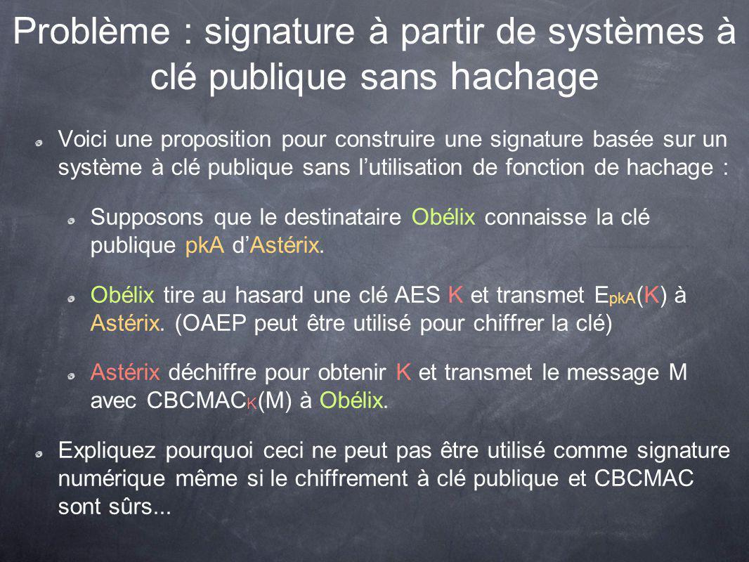 Problème : signature à partir de systèmes à clé publique sans hachage Voici une proposition pour construire une signature basée sur un système à clé publique sans lutilisation de fonction de hachage : Supposons que le destinataire Obélix connaisse la clé publique pkA dAstérix.