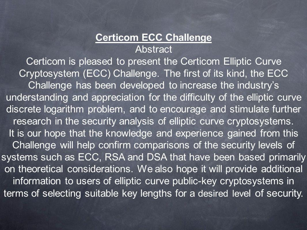 Certicom ECC Challenge Abstract Certicom is pleased to present the Certicom Elliptic Curve Cryptosystem (ECC) Challenge. The first of its kind, the EC