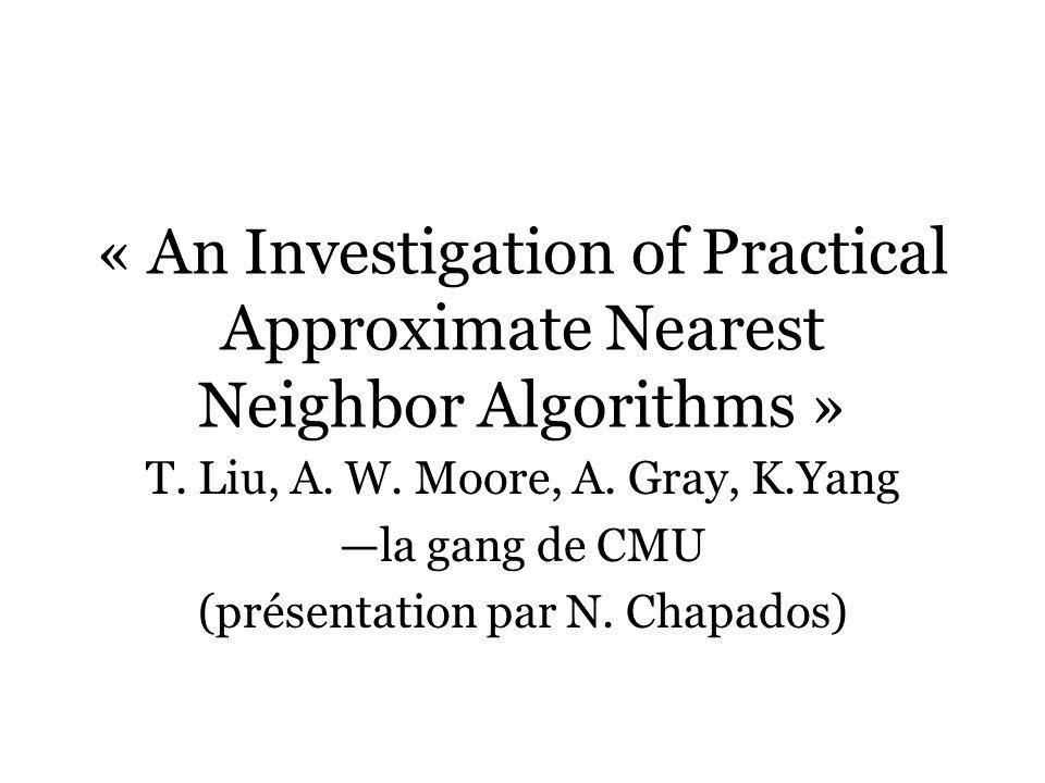 « An Investigation of Practical Approximate Nearest Neighbor Algorithms » T. Liu, A. W. Moore, A. Gray, K.Yang la gang de CMU (présentation par N. Cha