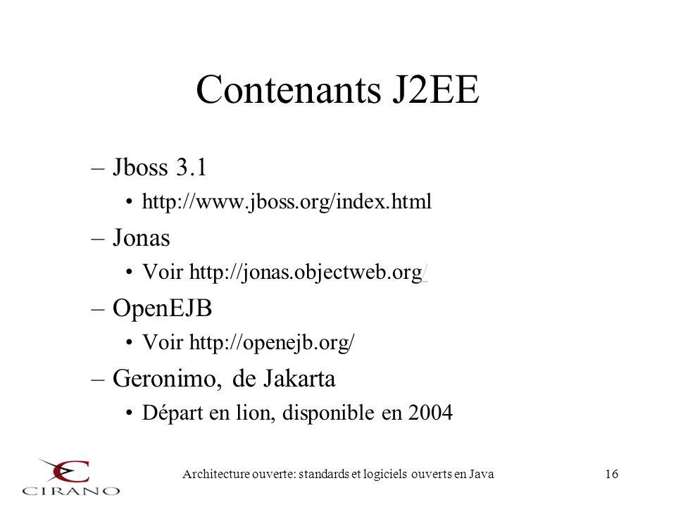 Architecture ouverte: standards et logiciels ouverts en Java16 Contenants J2EE –Jboss 3.1 http://www.jboss.org/index.html –Jonas Voir http://jonas.obj