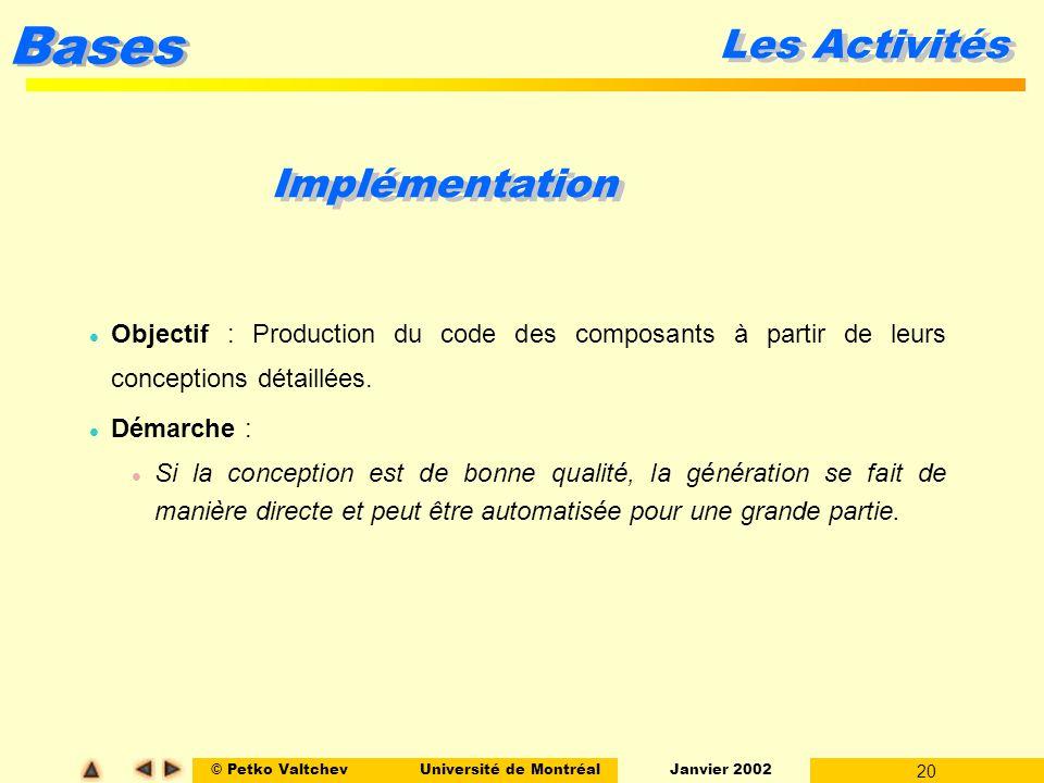 © Petko ValtchevUniversité de Montréal Janvier 2002 20 Bases Les Activités Implémentation l Objectif : Production du code des composants à partir de l