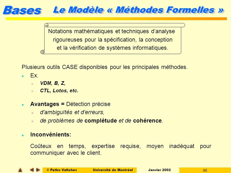 © Petko ValtchevUniversité de Montréal Janvier 2002 46 Bases Le Modèle « Méthodes Formelles » Plusieurs outils CASE disponibles pour les principales m