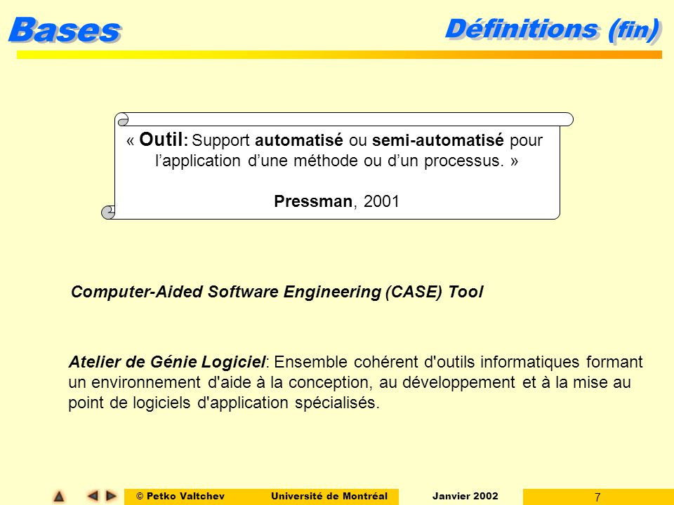 © Petko ValtchevUniversité de Montréal Janvier 2002 7 Bases Définitions ( fin ) « Outil : Support automatisé ou semi-automatisé pour lapplication dune