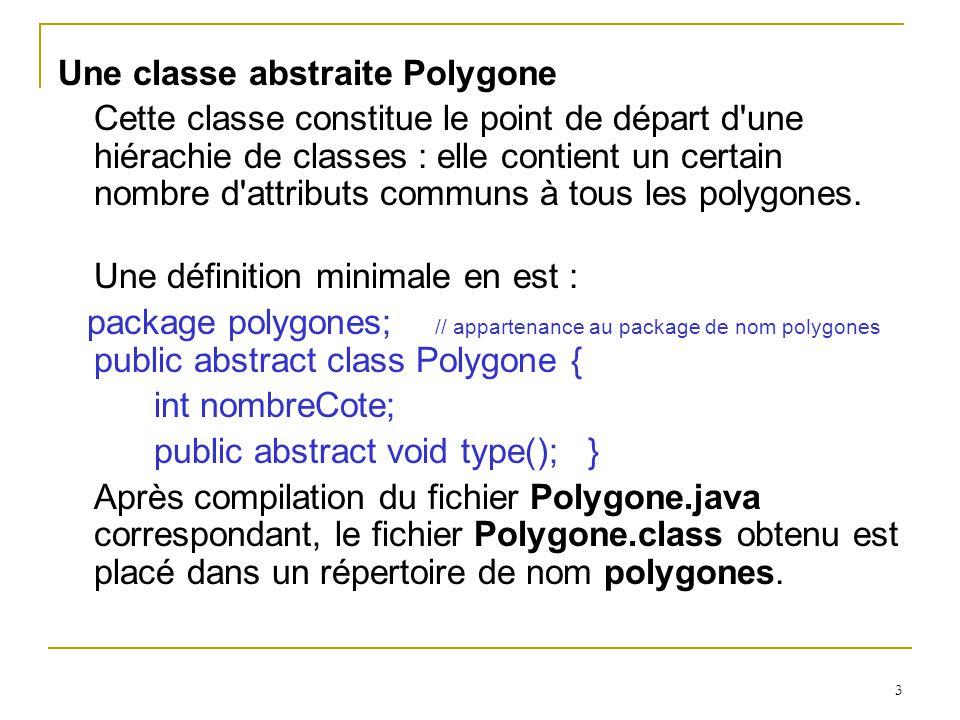 3 Une classe abstraite Polygone Cette classe constitue le point de départ d une hiérachie de classes : elle contient un certain nombre d attributs communs à tous les polygones.