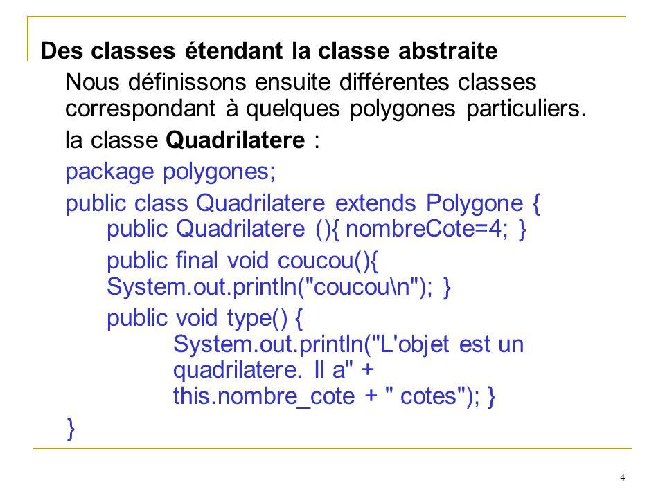 5 La classe Carre étend la précédente : package polygones; public class Carre extends Quadrilatere { Carre() { super(); } void type() { System.out.println( L objet est un carre.