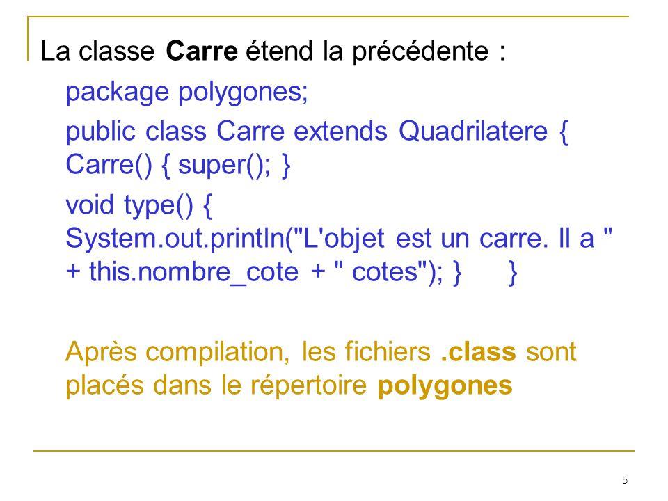 6 Utilisation du package L application UsePolygones suivante utilise le package polygones que nous venons de construire import polygones.Polygone; import polygones.Quadrilatere; public class UsePolygones { public static void main(String[] arg) { Polygone pol = new Quadrilatere(); ((Quadrilatere)pol).coucou(); pol.type(); } }
