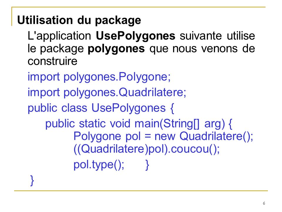 6 Utilisation du package L application UsePolygones suivante utilise le package polygones que nous venons de construire import polygones.Polygone; import polygones.Quadrilatere; public class UsePolygones { public static void main(String[] arg) { Polygone pol = new Quadrilatere(); ((Quadrilatere)pol).coucou(); pol.type(); } }