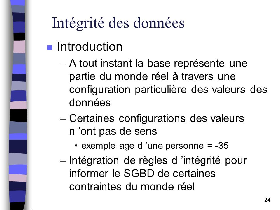 24 Intégrité des données n Introduction –A tout instant la base représente une partie du monde réel à travers une configuration particulière des valeu