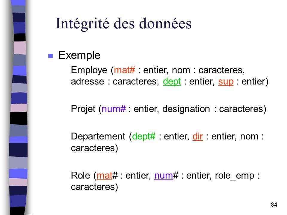 34 Intégrité des données n Exemple Employe (mat# : entier, nom : caracteres, adresse : caracteres, dept : entier, sup : entier) Projet (num# : entier,