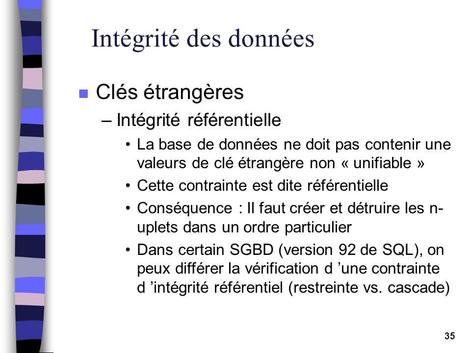 35 Intégrité des données n Clés étrangères –Intégrité référentielle La base de données ne doit pas contenir une valeurs de clé étrangère non « unifiab