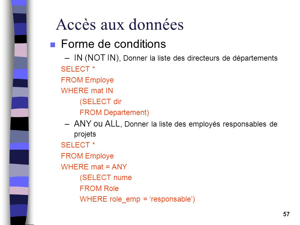 57 Accès aux données n Forme de conditions –IN (NOT IN), Donner la liste des directeurs de départements SELECT * FROM Employe WHERE mat IN (SELECT dir