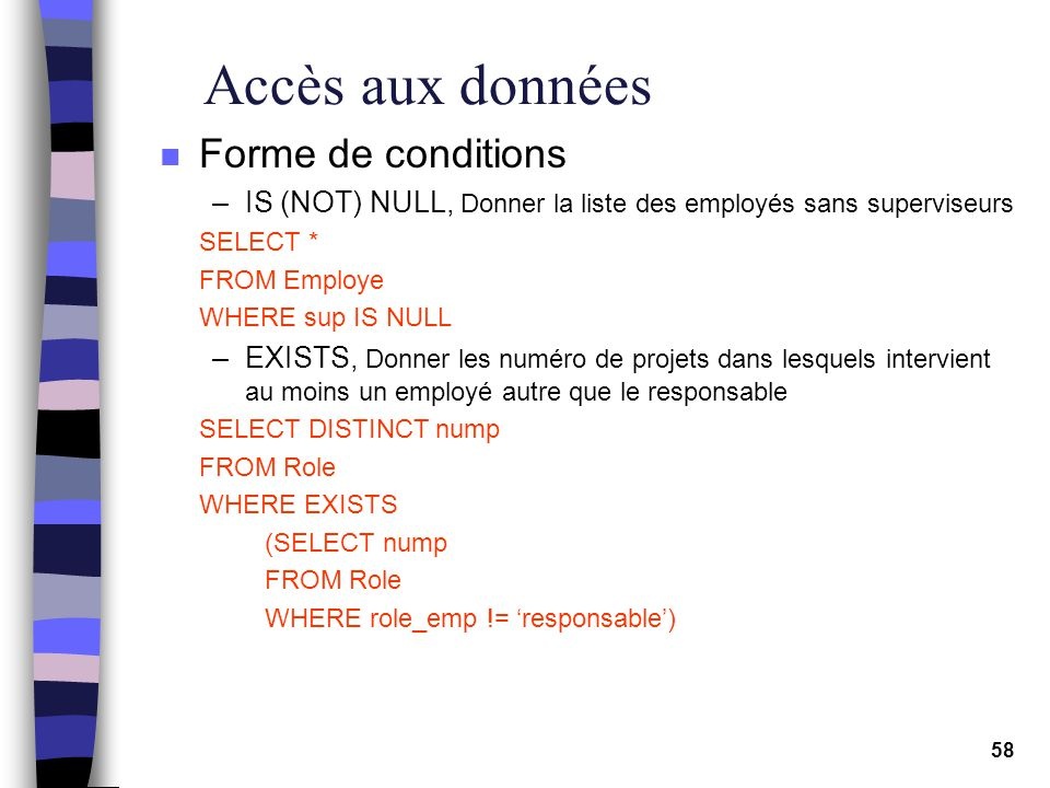 58 Accès aux données n Forme de conditions –IS (NOT) NULL, Donner la liste des employés sans superviseurs SELECT * FROM Employe WHERE sup IS NULL –EXISTS, Donner les numéro de projets dans lesquels intervient au moins un employé autre que le responsable SELECT DISTINCT nump FROM Role WHERE EXISTS (SELECT nump FROM Role WHERE role_emp != responsable)
